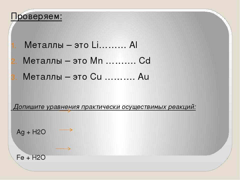 Проверяем: Металлы – это Li……… Al Металлы – это Mn ………. Cd Металлы – это Cu …...