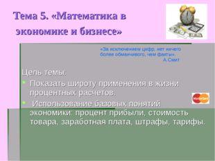 Тема 5. «Математика в экономике и бизнесе» Цель темы: Показать широту примене