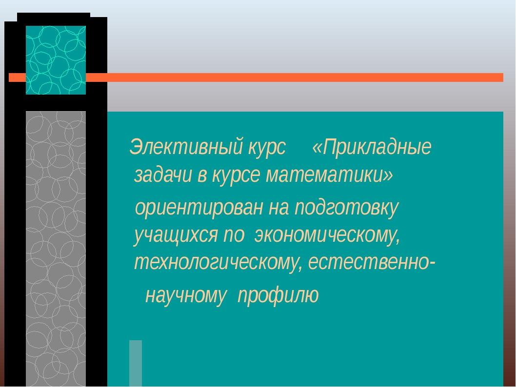 Элективный курс «Прикладные задачи в курсе математики» ориентирован на подгот...