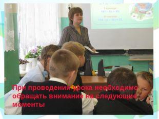 При проведении урока необходимо обращать внимание на следующие моменты
