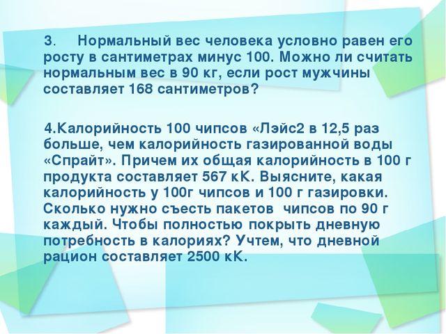 3. Нормальный вес человека условно равен его росту в сантиметрах минус 10...