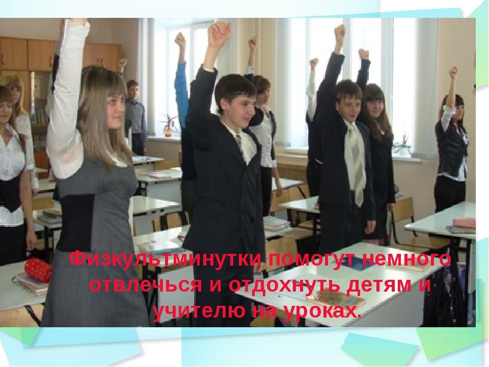 Физкультминутки помогут немного отвлечься и отдохнуть детям и учителю на урок...