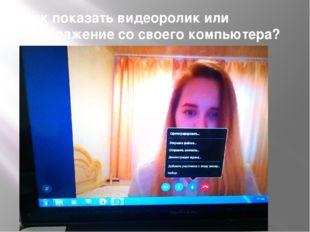 Как показать видеоролик или изображение со своего компьютера?