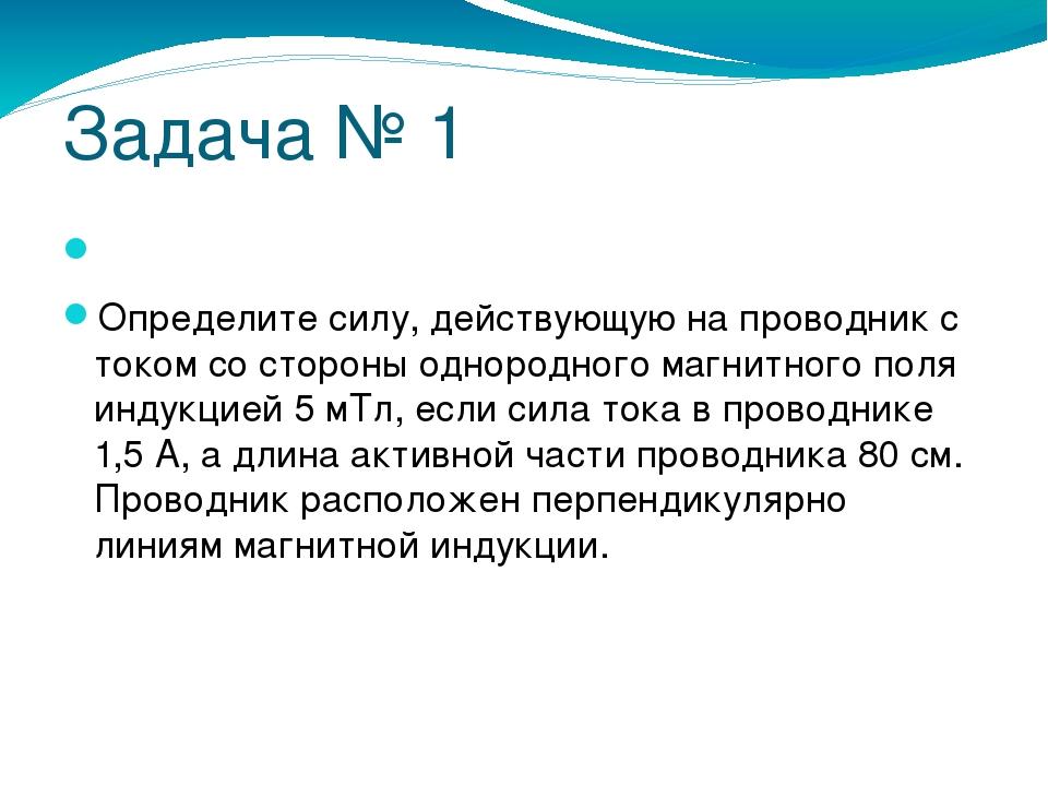 Задача № 1  Определите силу, действующую на проводник с током со стороны одн...