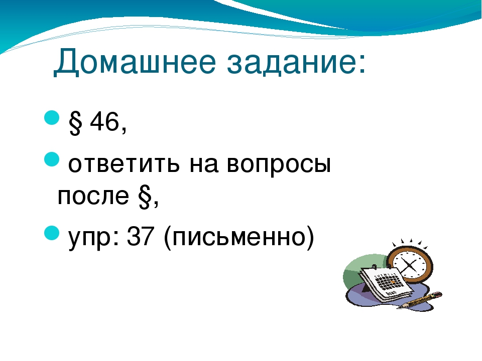 Домашнее задание: § 46, ответить на вопросы после §, упр: 37 (письменно)