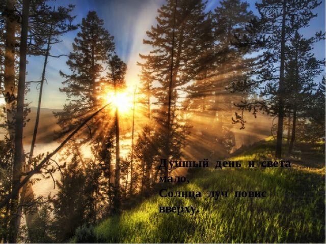 Душный день и света мало, Солнца луч повис вверху.