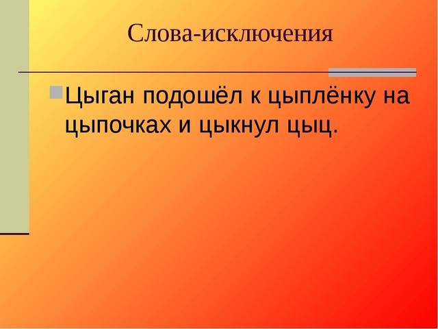 Слова-исключения Цыган подошёл к цыплёнку на цыпочках и цыкнул: « Цыц».