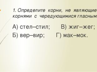 1. Определите корни, не являющиеся корнями с чередующимися гласными: А) стел–