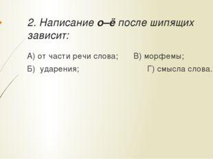 2. Написание о–ё после шипящих зависит: А) от части речи слова;В) морфемы;