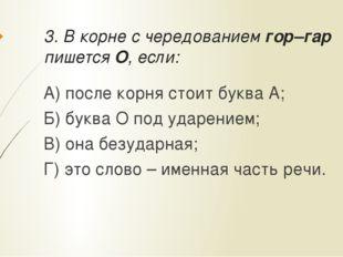 3. В корне с чередованием гор–гар пишется О, если: А) после корня стоит буква