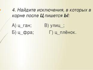 4. Найдите исключения, в которых в корне после Ц пишется Ы: А) ц_ган;В) ул