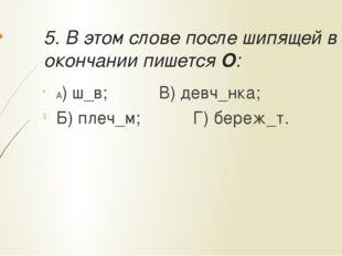 5. В этом слове после шипящей в окончании пишется О: А) ш_в;В) девч_нка;