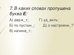 7. В каких словах пропущена буква Е: А) держ_т;Г) уд_вить; Б) по пустын_;