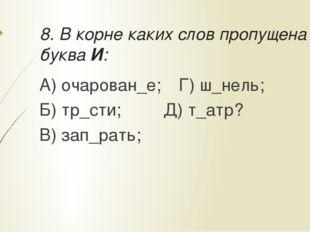8. В корне каких слов пропущена буква И: А) очарован_е;Г) ш_нель; Б) тр_сти