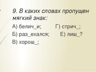 9. В каких словах пропущен мягкий знак: А) белич_и;Г) стрич_; Б) раз_ехалс