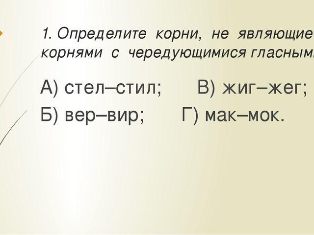 1. Определите корни, не являющиеся корнями с чередующимися гласными: А) стел–...