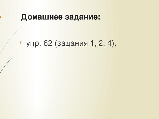 Домашнее задание: упр. 62 (задания 1, 2, 4).