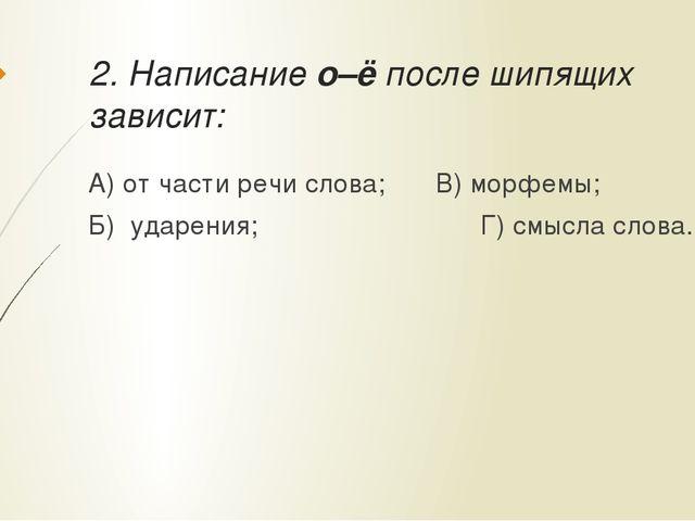 2. Написание о–ё после шипящих зависит: А) от части речи слова;В) морфемы;...