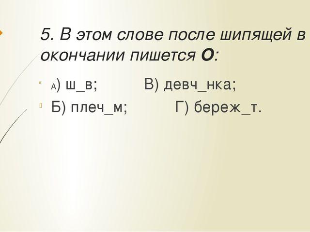 5. В этом слове после шипящей в окончании пишется О: А) ш_в;В) девч_нка;...