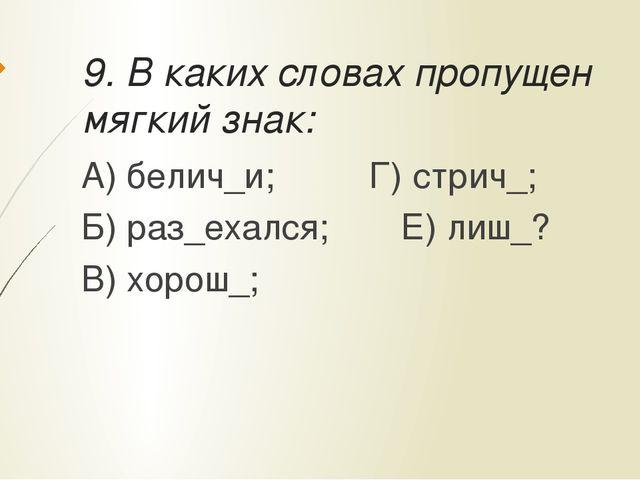 9. В каких словах пропущен мягкий знак: А) белич_и;Г) стрич_; Б) раз_ехалс...