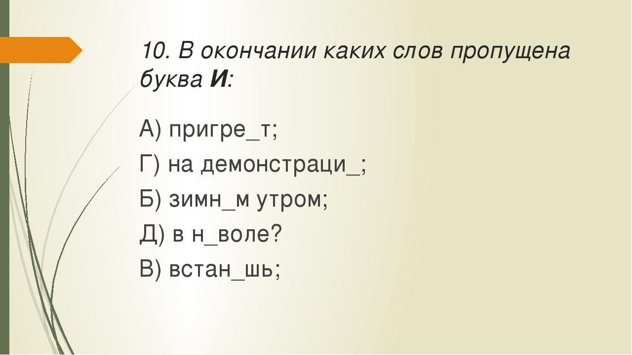 10. В окончании каких слов пропущена буква И: А) пригре_т; Г) на демонстра...