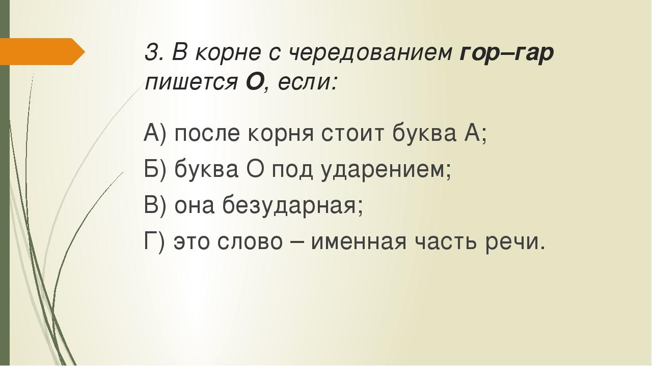 3. В корне с чередованием гор–гар пишется О, если: А) после корня стоит буква...