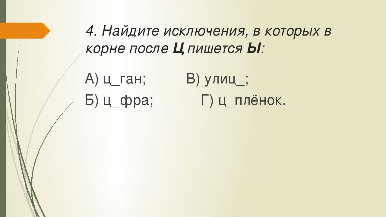 4. Найдите исключения, в которых в корне после Ц пишется Ы: А) ц_ган;В) ул...
