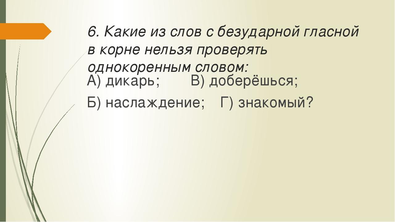 6. Какие из слов с безударной гласной в корне нельзя проверять однокоренным с...