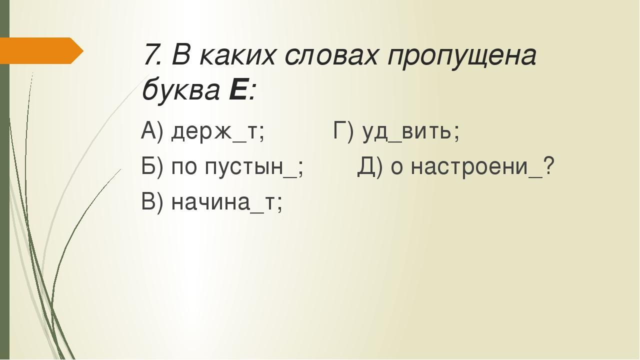 7. В каких словах пропущена буква Е: А) держ_т;Г) уд_вить; Б) по пустын_;...