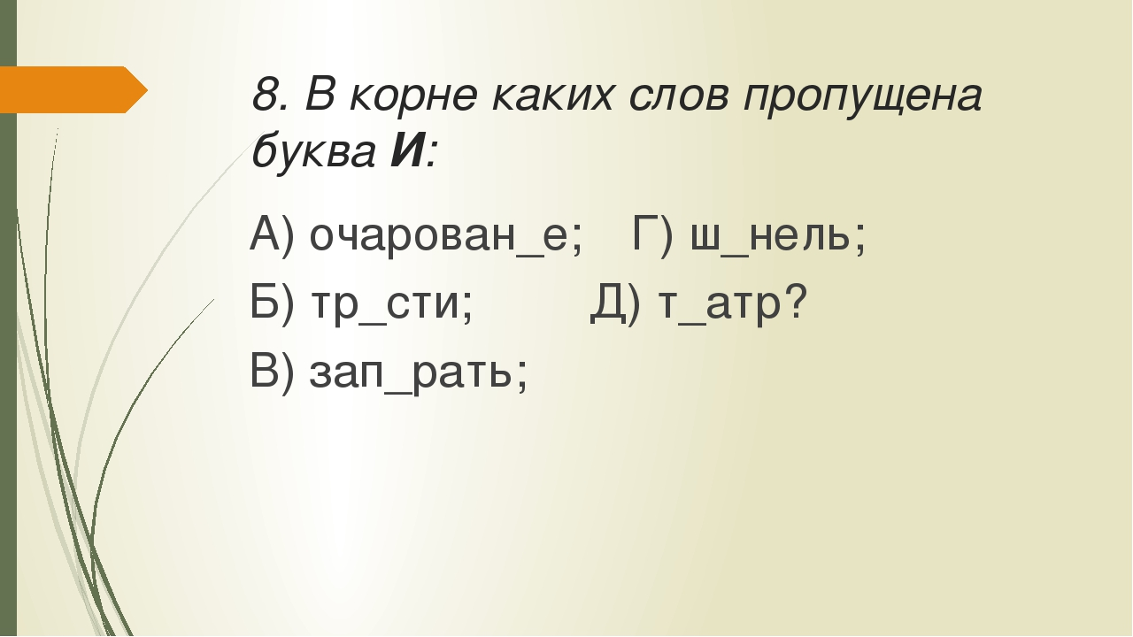 8. В корне каких слов пропущена буква И: А) очарован_е;Г) ш_нель; Б) тр_сти...