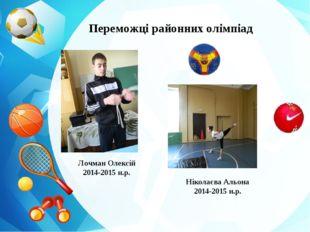 Переможці районних олімпіад Лочман Олексій 2014-2015 н.р. Ніколаєва Альона 20