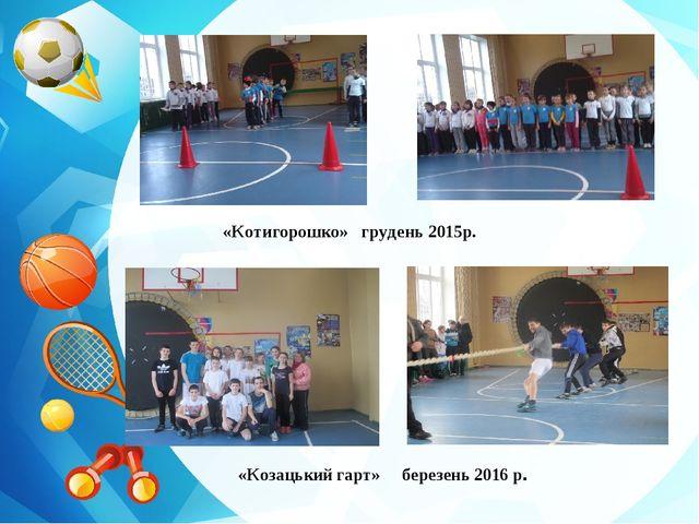 «Козацький гарт» березень 2016 р. «Котигорошко» грудень 2015р.