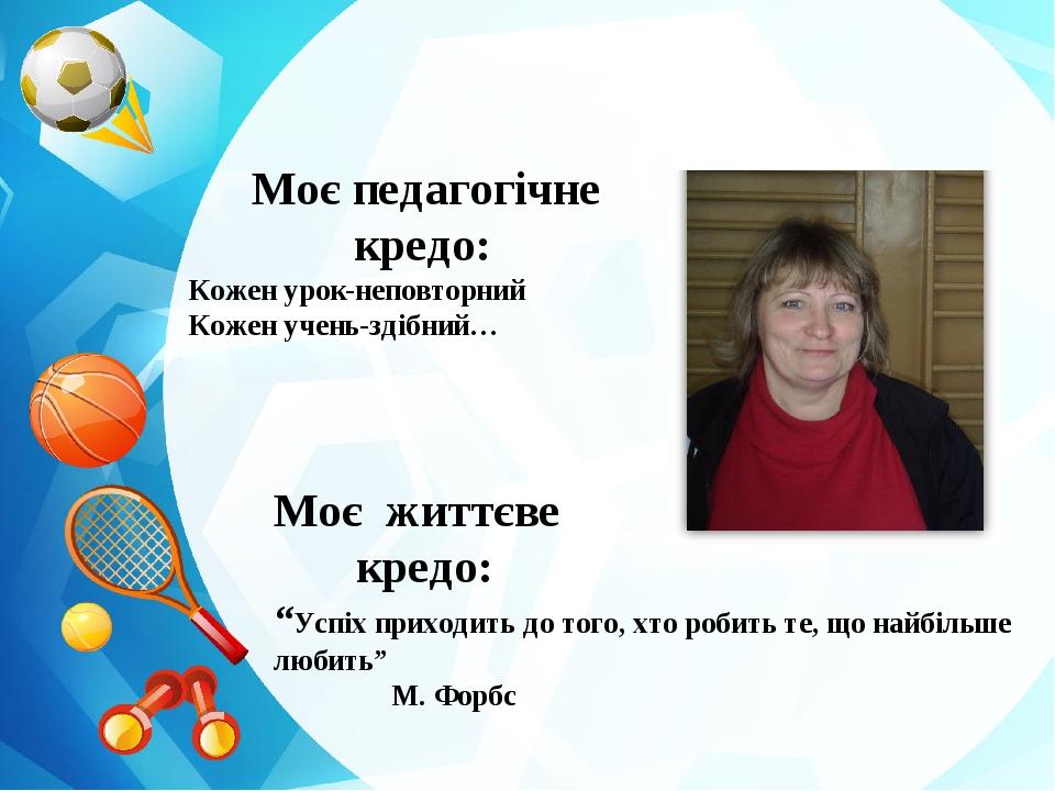 Моє педагогічне кредо: Кожен урок-неповторний Кожен учень-здібний… Моє життє...