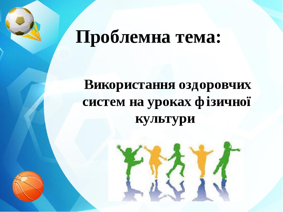 Проблемна тема: Використання оздоровчих систем на уроках фізичної культури