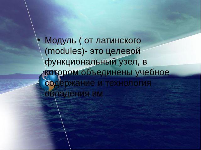 Модуль ( от латинского (modules)- это целевой функциональный узел, в котором...