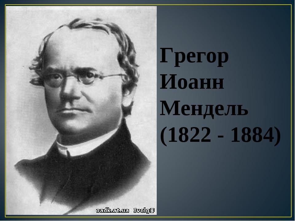 Грегор Иоанн Мендель (1822 - 1884)