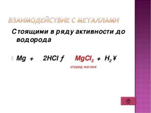 Стоящими в ряду активности до водорода Mg + 2HCI → MgCI2 + H2 ↑ хлорид магния
