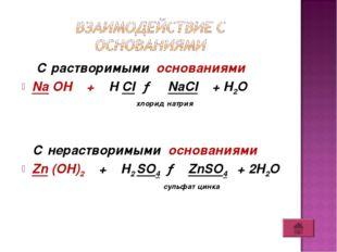 С растворимыми основаниями Na OH + H CI → NaCI + H2O хлорид натрия С нераств
