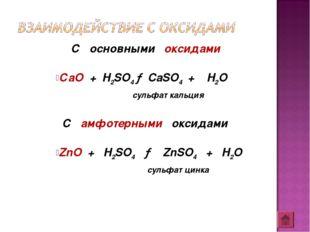 С основными оксидами СаО + H2SO4 → CaSO4 + H2O сульфат кальция С амфотерными