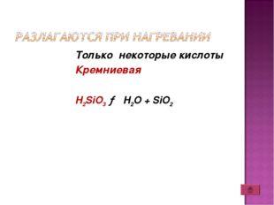 Только некоторые кислоты Кремниевая H2SiO3 → H2O + SiO2