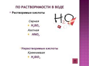 Растворимые кислоты Серная H2SO4 Азотная HNO3 Нерастворимые кислоты Кремниева