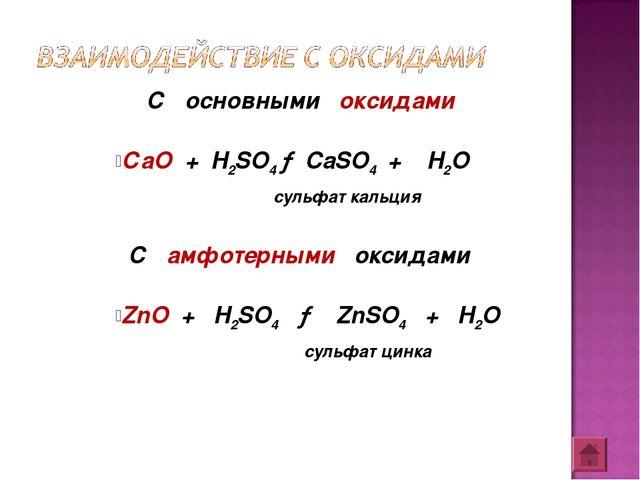 С основными оксидами СаО + H2SO4 → CaSO4 + H2O сульфат кальция С амфотерными...