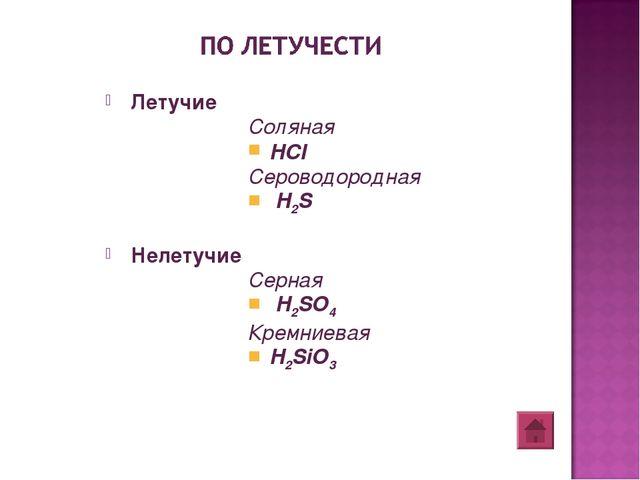 Летучие Соляная HCI Сероводородная H2S Нелетучие Серная H2SO4 Кремниевая H2SiO3