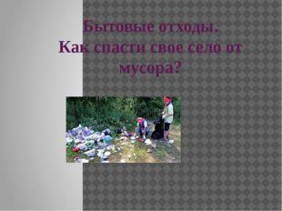 Бытовые отходы. Как спасти свое село от мусора? Выполнила : ученица 9класса Х