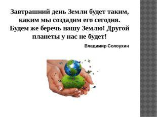 Завтрашний день Земли будет таким, каким мы создадим его сегодня. Будем же бе