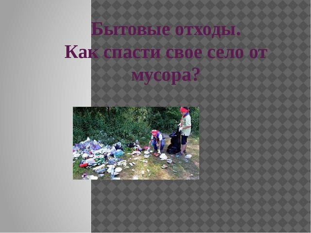 Бытовые отходы. Как спасти свое село от мусора? Выполнила : ученица 9класса Х...