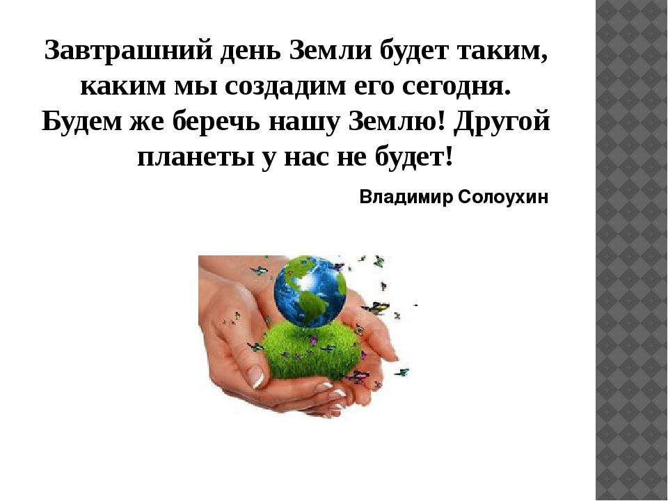 Завтрашний день Земли будет таким, каким мы создадим его сегодня. Будем же бе...