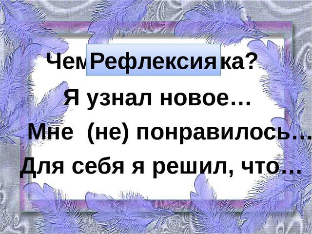 Чему учит сказка? Рефлексия Я узнал новое… Мне (не) понравилось… Для себя я...