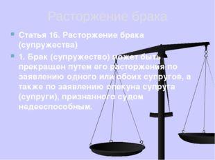 Расторжение брака Статья 16. Расторжение брака (супружества) 1. Брак (супруже