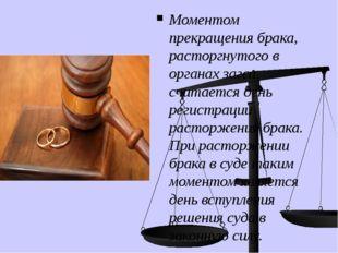 Моментом прекращения брака, расторгнутого в органах загса, считается день рег